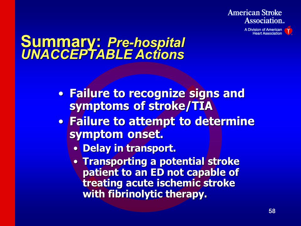 58 Summary: Pre-hospital UNACCEPTABLE Actions Failure to recognize signs and symptoms of stroke/TIAFailure to recognize signs and symptoms of stroke/TIA Failure to attempt to determine symptom onset.Failure to attempt to determine symptom onset.