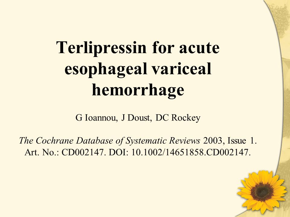 Terlipressin for acute esophageal variceal hemorrhage G Ioannou, J Doust, DC Rockey The Cochrane Database of Systematic Reviews 2003, Issue 1.