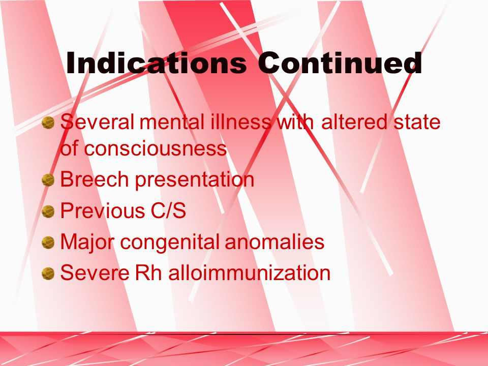 Indications Continued Several mental illness with altered state of consciousness Breech presentation Previous C/S Major congenital anomalies Severe Rh alloimmunization