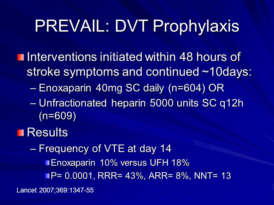 PREVAIL: DVT Prophylaxis Interventions initiated within 48 hours of stroke symptoms and continued ~10days: –Enoxaparin 40mg SC daily (n=604) OR –Unfractionated heparin 5000 units SC q12h (n=609) Results –Frequency of VTE at day 14 Enoxaparin 10% versus UFH 18% P= 0.0001, RRR= 43%, ARR= 8%, NNT= 13 Lancet 2007;369:1347-55