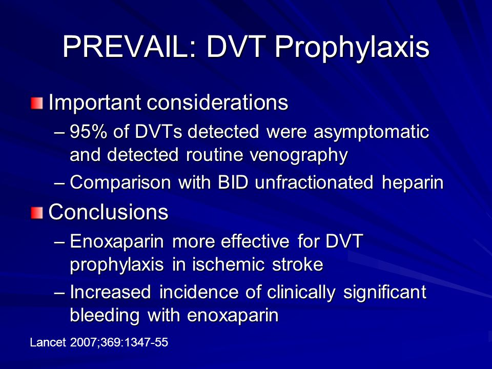 PREVAIL: DVT Prophylaxis Important considerations –95% of DVTs detected were asymptomatic and detected routine venography –Comparison with BID unfractionated heparin Conclusions –Enoxaparin more effective for DVT prophylaxis in ischemic stroke –Increased incidence of clinically significant bleeding with enoxaparin Lancet 2007;369:1347-55