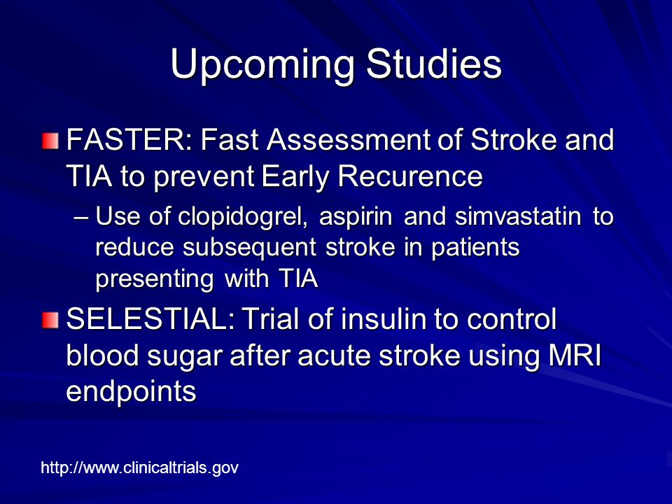 Upcoming Studies FASTER: Fast Assessment of Stroke and TIA to prevent Early Recurence –Use of clopidogrel, aspirin and simvastatin to reduce subsequent stroke in patients presenting with TIA SELESTIAL: Trial of insulin to control blood sugar after acute stroke using MRI endpoints http://www.clinicaltrials.gov