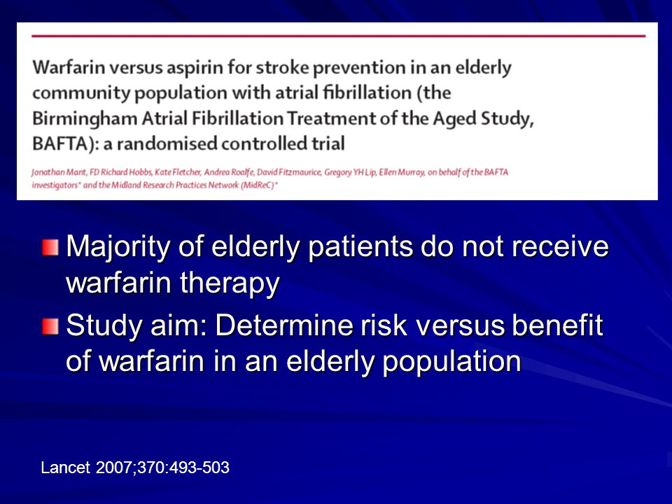 Majority of elderly patients do not receive warfarin therapy Study aim: Determine risk versus benefit of warfarin in an elderly population Lancet 2007;370:493-503