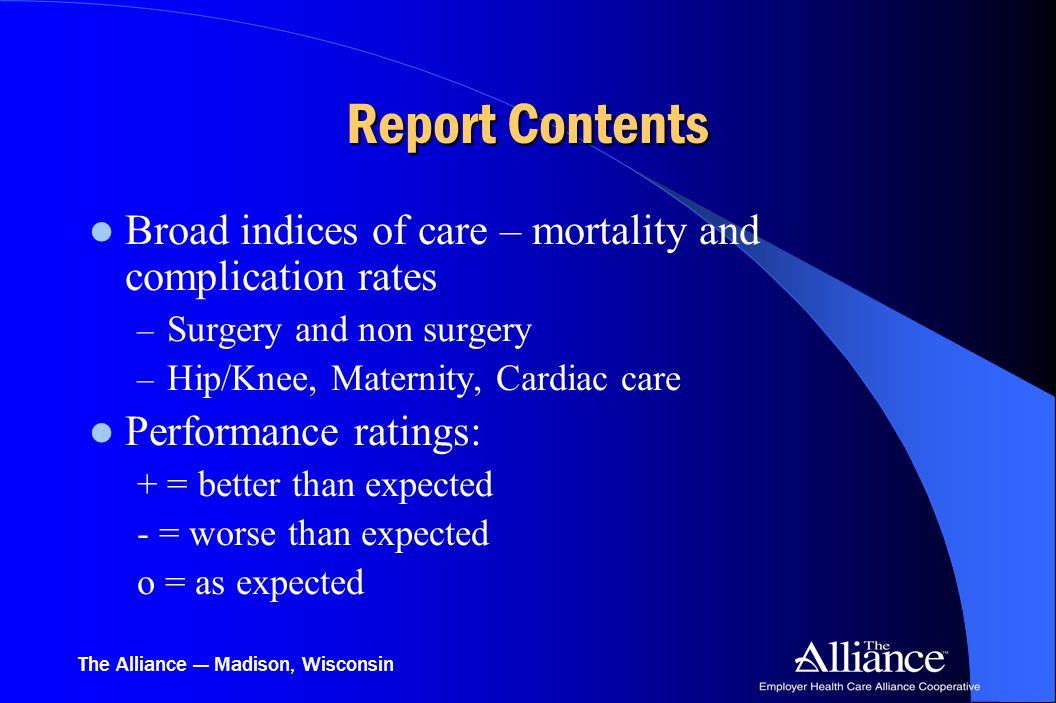 The Alliance — Madison, Wisconsin Report Contents Broad indices of care – mortality and complication rates – Surgery and non surgery – Hip/Knee, Mater