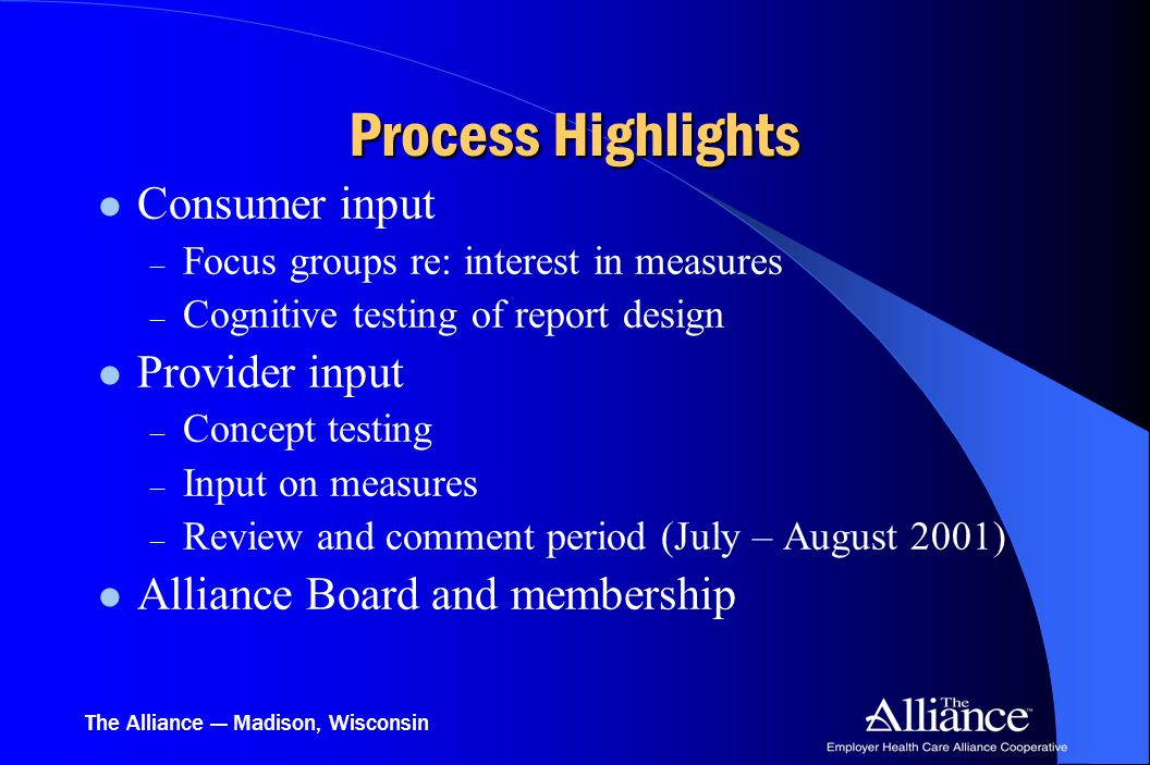 The Alliance — Madison, Wisconsin Process Highlights Consumer input – Focus groups re: interest in measures – Cognitive testing of report design Provi