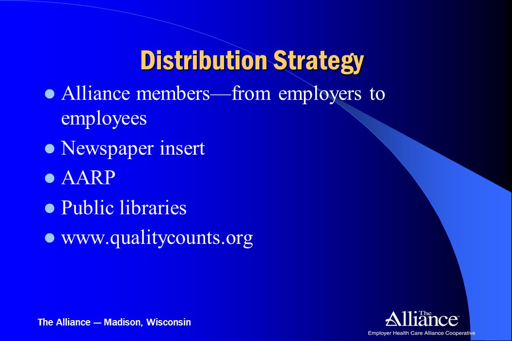 The Alliance — Madison, Wisconsin Distribution Strategy Alliance members—from employers to employees Newspaper insert AARP Public libraries www.qualitycounts.org