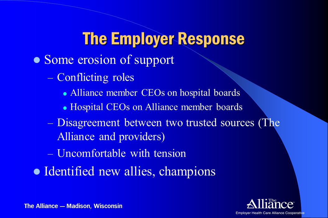 The Alliance — Madison, Wisconsin The Employer Response Some erosion of support – Conflicting roles Alliance member CEOs on hospital boards Hospital C