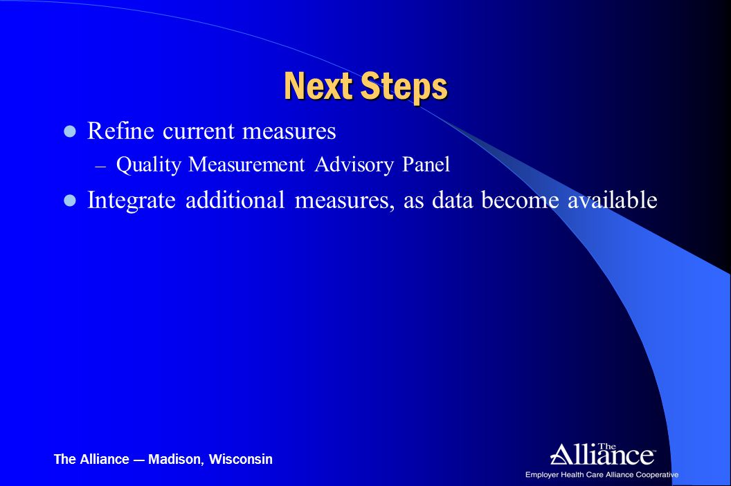 The Alliance — Madison, Wisconsin Next Steps Refine current measures – Quality Measurement Advisory Panel Integrate additional measures, as data becom