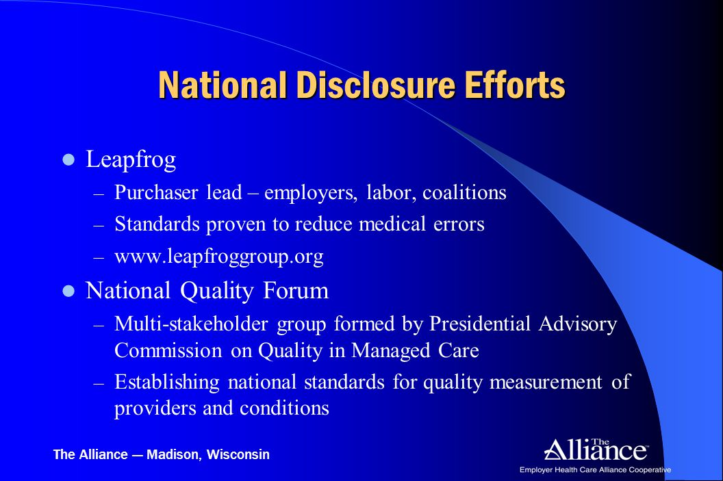 The Alliance — Madison, Wisconsin National Disclosure Efforts Leapfrog – Purchaser lead – employers, labor, coalitions – Standards proven to reduce medical errors – www.leapfroggroup.org National Quality Forum – Multi-stakeholder group formed by Presidential Advisory Commission on Quality in Managed Care – Establishing national standards for quality measurement of providers and conditions