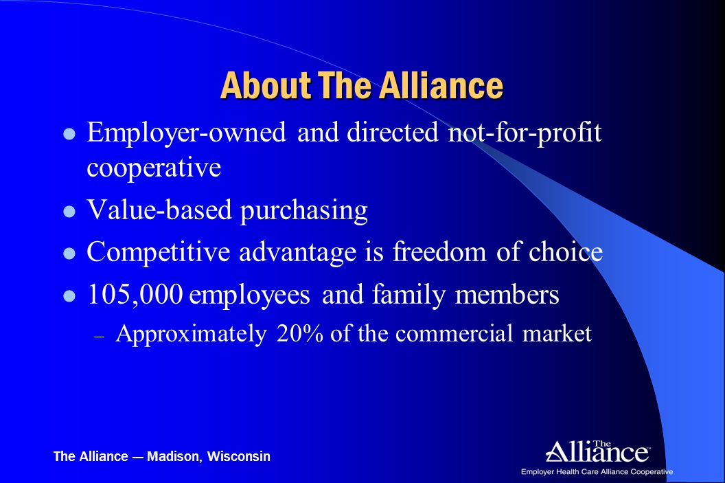 The Alliance — Madison, Wisconsin Employer-owned and directed not-for-profit cooperative Value-based purchasing Competitive advantage is freedom of choice 105,000 employees and family members – Approximately 20% of the commercial market About The Alliance