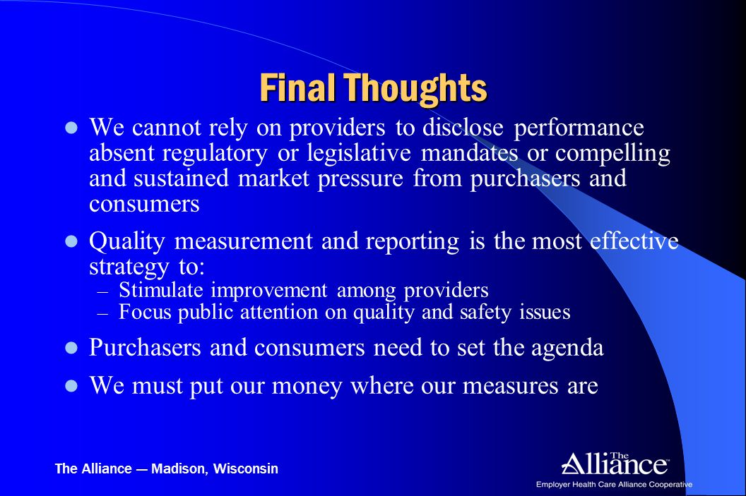 The Alliance — Madison, Wisconsin Final Thoughts We cannot rely on providers to disclose performance absent regulatory or legislative mandates or compelling and sustained market pressure from purchasers and consumers Quality measurement and reporting is the most effective strategy to: – Stimulate improvement among providers – Focus public attention on quality and safety issues Purchasers and consumers need to set the agenda We must put our money where our measures are
