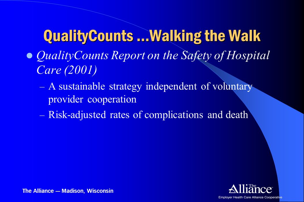 The Alliance — Madison, Wisconsin QualityCounts …Walking the Walk QualityCounts Report on the Safety of Hospital Care (2001) – A sustainable strategy independent of voluntary provider cooperation – Risk-adjusted rates of complications and death