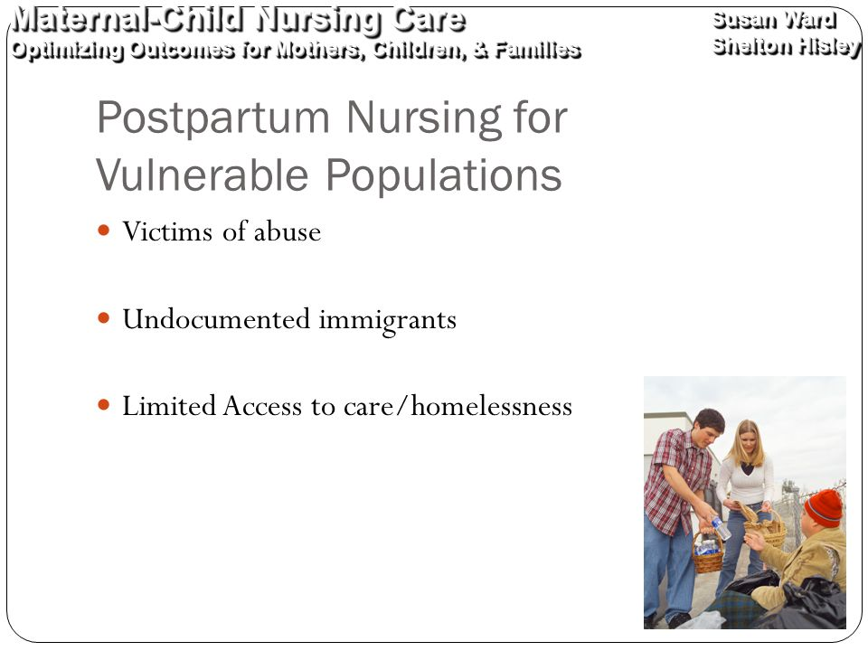 Maternal-Child Nursing Care Optimizing Outcomes for Mothers, Children, & Families Maternal-Child Nursing Care Optimizing Outcomes for Mothers, Children, & Families Susan Ward Shelton Hisley Susan Ward Shelton Hisley Postpartum Nursing for Vulnerable Populations Victims of abuse Undocumented immigrants Limited Access to care/homelessness
