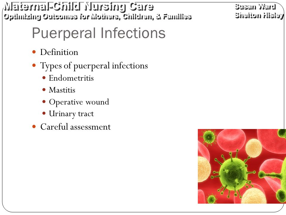 Maternal-Child Nursing Care Optimizing Outcomes for Mothers, Children, & Families Maternal-Child Nursing Care Optimizing Outcomes for Mothers, Children, & Families Susan Ward Shelton Hisley Susan Ward Shelton Hisley Puerperal Infections Definition Types of puerperal infections Endometritis Mastitis Operative wound Urinary tract Careful assessment