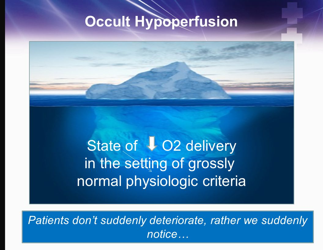 Occult Hypoperfusion State of O2 delivery in the setting of grossly normal physiologic criteria Patients don't suddenly deteriorate, rather we suddenl