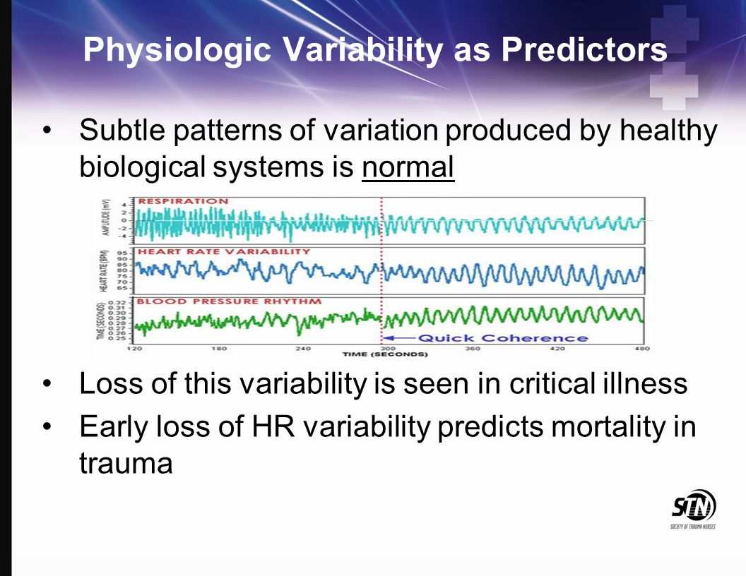 Physiologic Variability as Predictors Subtle patterns of variation produced by healthy biological systems is normal Loss of this variability is seen i