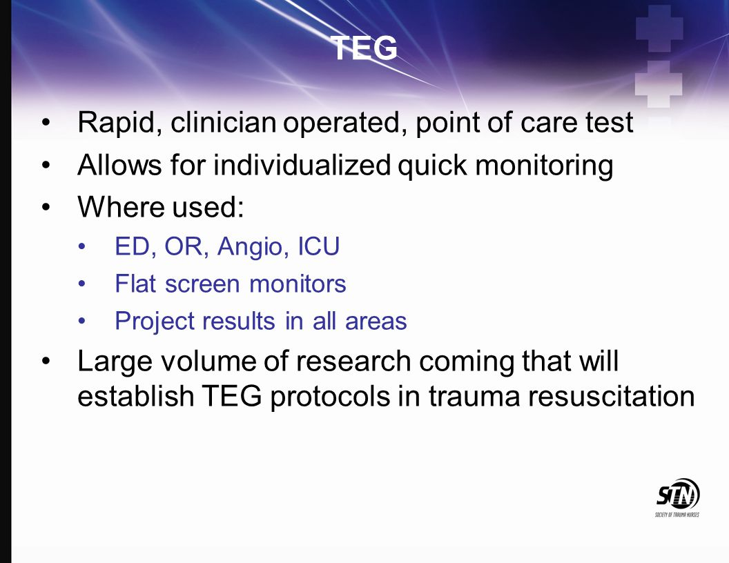 TEG Rapid, clinician operated, point of care test Allows for individualized quick monitoring Where used: ED, OR, Angio, ICU Flat screen monitors Proje