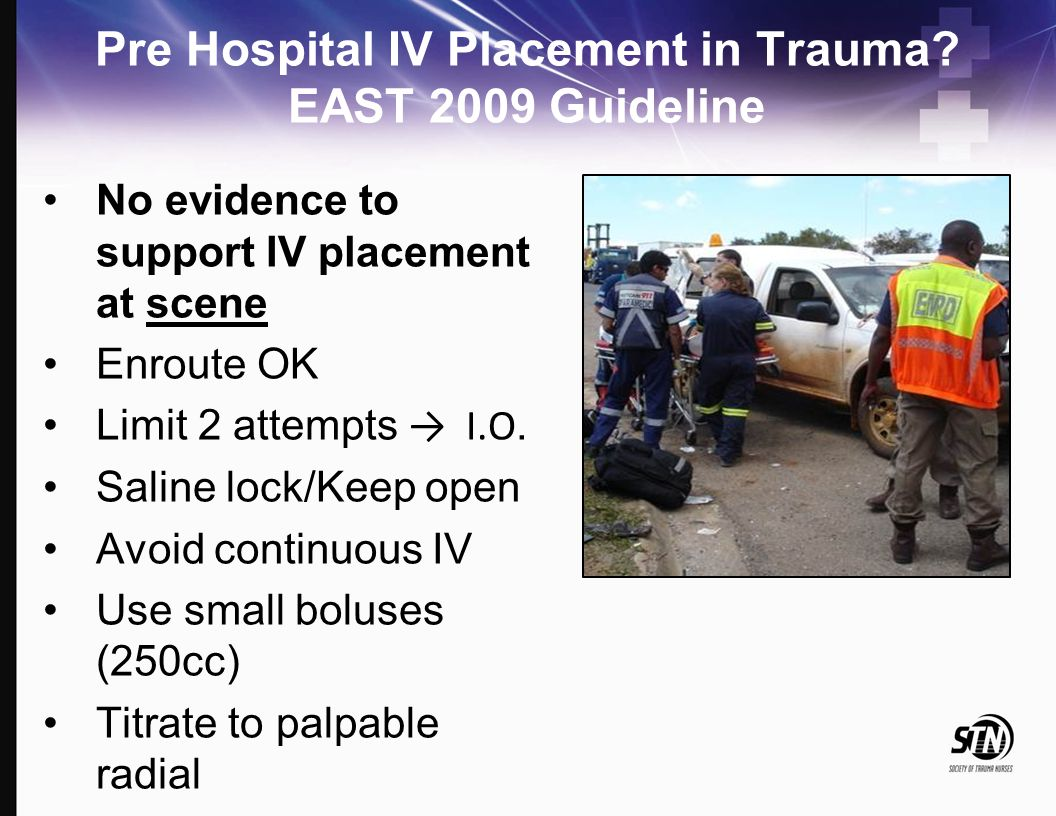 Pre Hospital IV Placement in Trauma? EAST 2009 Guideline No evidence to support IV placement at scene Enroute OK Limit 2 attempts → I.O. Saline lock/K