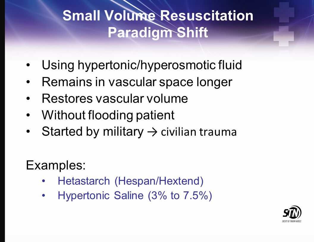 Small Volume Resuscitation Paradigm Shift Using hypertonic/hyperosmotic fluid Remains in vascular space longer Restores vascular volume Without floodi
