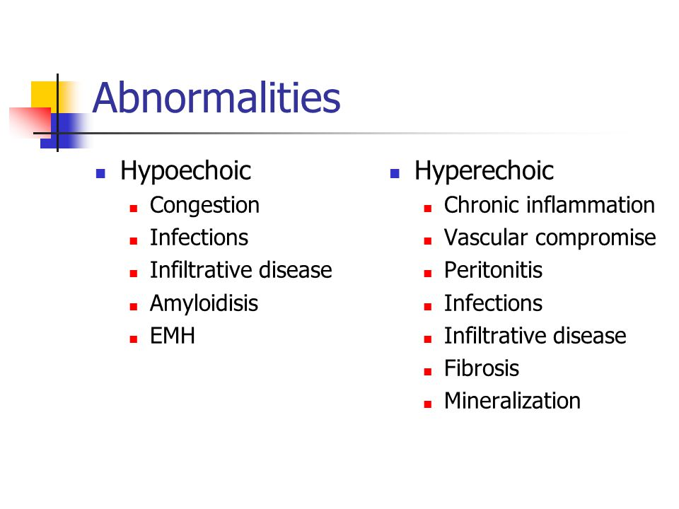 Abnormalities Hypoechoic Congestion Infections Infiltrative disease Amyloidisis EMH Hyperechoic Chronic inflammation Vascular compromise Peritonitis I