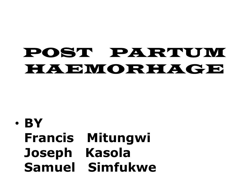 POST PARTUM HAEMORHAGE BY Francis Mitungwi Joseph Kasola Samuel Simfukwe