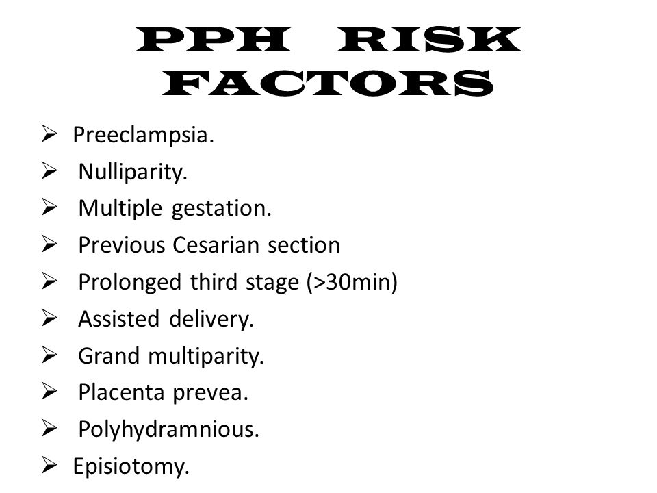 PPH RISK FACTORS  Preeclampsia.  Nulliparity.  Multiple gestation.  Previous Cesarian section  Prolonged third stage (>30min)  Assisted delivery