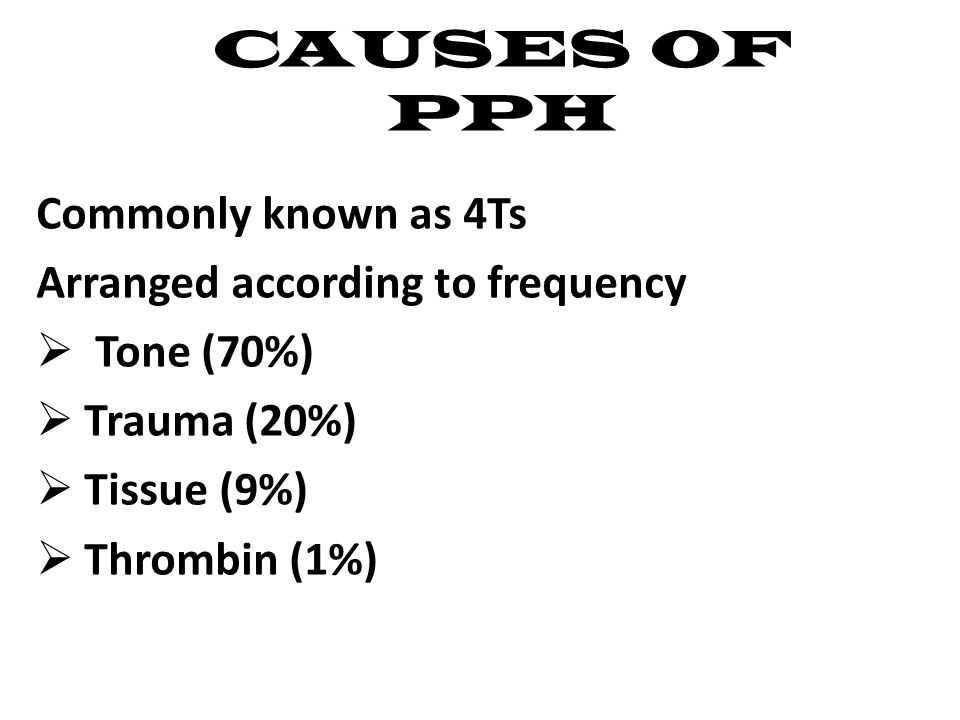 CAUSES OF PPH Commonly known as 4Ts Arranged according to frequency  Tone (70%)  Trauma (20%)  Tissue (9%)  Thrombin (1%)