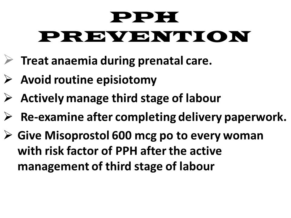PPH PREVENTION  Treat anaemia during prenatal care.  Avoid routine episiotomy  Actively manage third stage of labour  Re-examine after completing