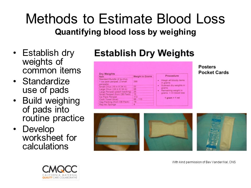 Methods to Estimate Blood Loss Quantifying blood loss by weighing Establish dry weights of common items Standardize use of pads Build weighing of pads