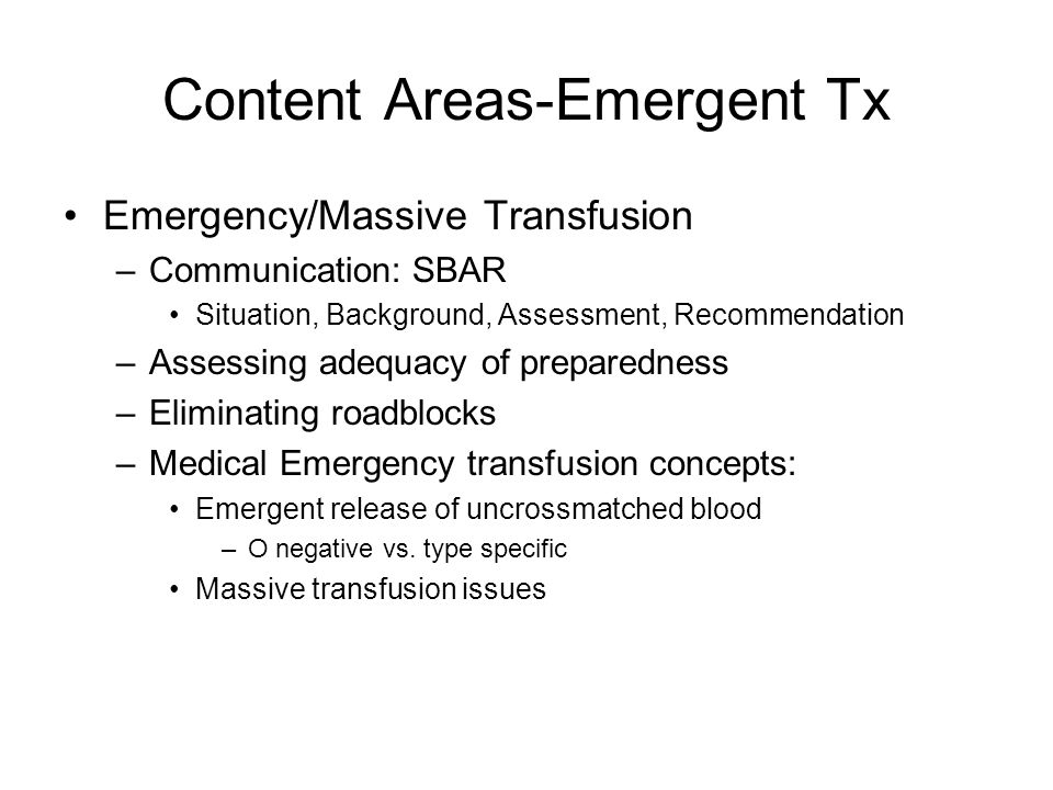 Content Areas-Emergent Tx Emergency/Massive Transfusion –Communication: SBAR Situation, Background, Assessment, Recommendation –Assessing adequacy of