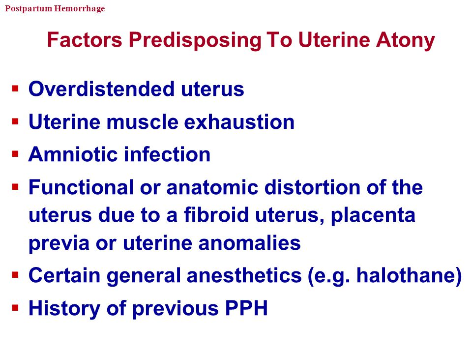 Postpartum Hemorrhage Factors Predisposing To Uterine Atony  Overdistended uterus  Uterine muscle exhaustion  Amniotic infection  Functional or anatomic distortion of the uterus due to a fibroid uterus, placenta previa or uterine anomalies  Certain general anesthetics (e.g.