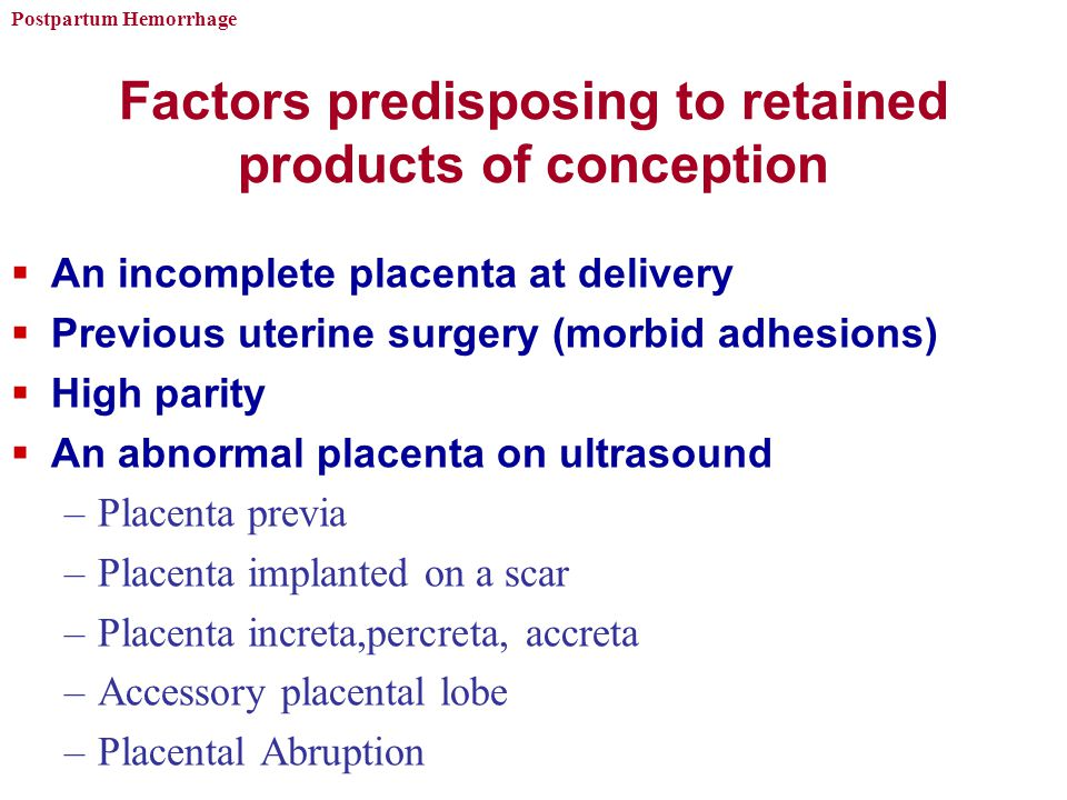 Postpartum Hemorrhage Factors predisposing to retained products of conception  An incomplete placenta at delivery  Previous uterine surgery (morbid adhesions)  High parity  An abnormal placenta on ultrasound –Placenta previa –Placenta implanted on a scar –Placenta increta,percreta, accreta –Accessory placental lobe –Placental Abruption