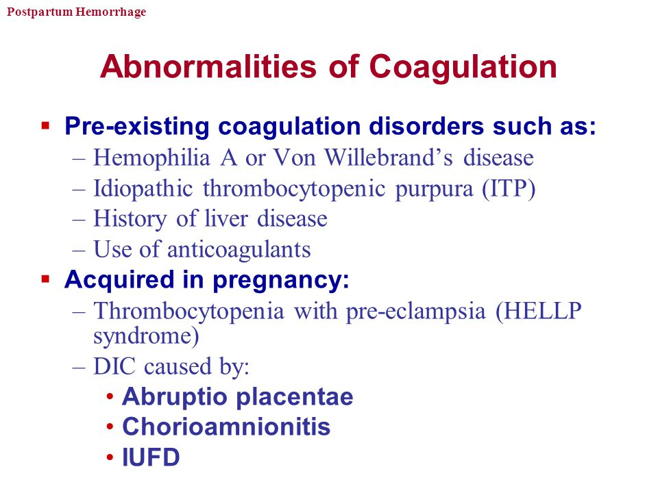 Postpartum Hemorrhage Abnormalities of Coagulation  Pre-existing coagulation disorders such as: –Hemophilia A or Von Willebrand's disease –Idiopathic thrombocytopenic purpura (ITP) –History of liver disease –Use of anticoagulants  Acquired in pregnancy: –Thrombocytopenia with pre-eclampsia (HELLP syndrome) –DIC caused by: Abruptio placentae Chorioamnionitis IUFD