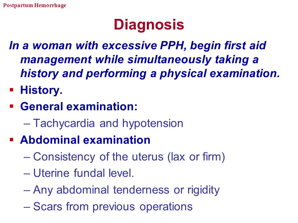 Postpartum Hemorrhage Diagnosis In a woman with excessive PPH, begin first aid management while simultaneously taking a history and performing a physical examination.