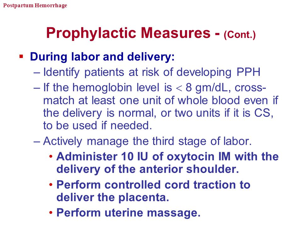 Postpartum Hemorrhage Prophylactic Measures - (Cont.)  During labor and delivery: –Identify patients at risk of developing PPH –If the hemoglobin level is  8 gm/dL, cross- match at least one unit of whole blood even if the delivery is normal, or two units if it is CS, to be used if needed.