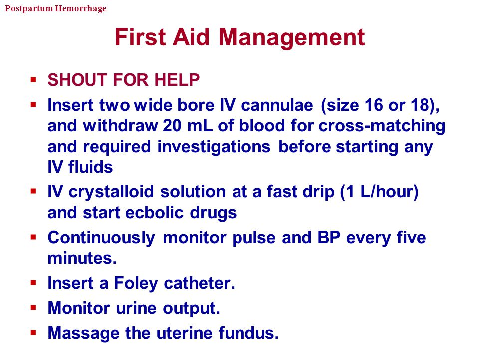 Postpartum Hemorrhage First Aid Management  SHOUT FOR HELP  Insert two wide bore IV cannulae (size 16 or 18), and withdraw 20 mL of blood for cross-matching and required investigations before starting any IV fluids  IV crystalloid solution at a fast drip (1 L/hour) and start ecbolic drugs  Continuously monitor pulse and BP every five minutes.
