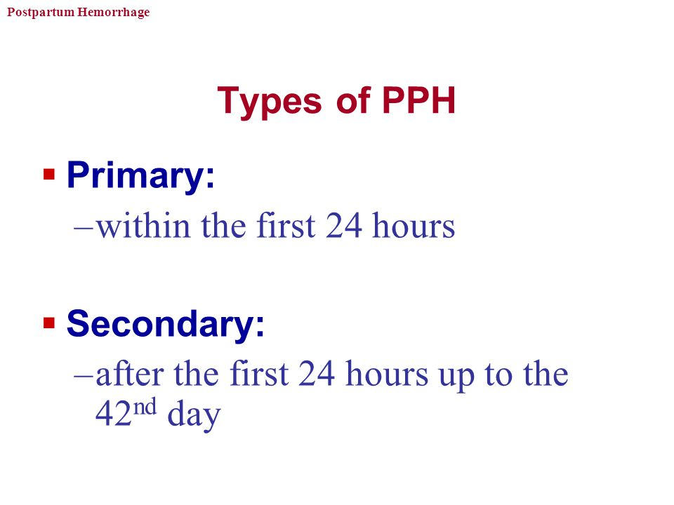 Postpartum Hemorrhage Types of PPH  Primary: –within the first 24 hours  Secondary: –after the first 24 hours up to the 42 nd day