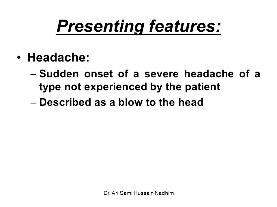 Presenting features: Headache: –Sudden onset of a severe headache of a type not experienced by the patient –Described as a blow to the head Dr.
