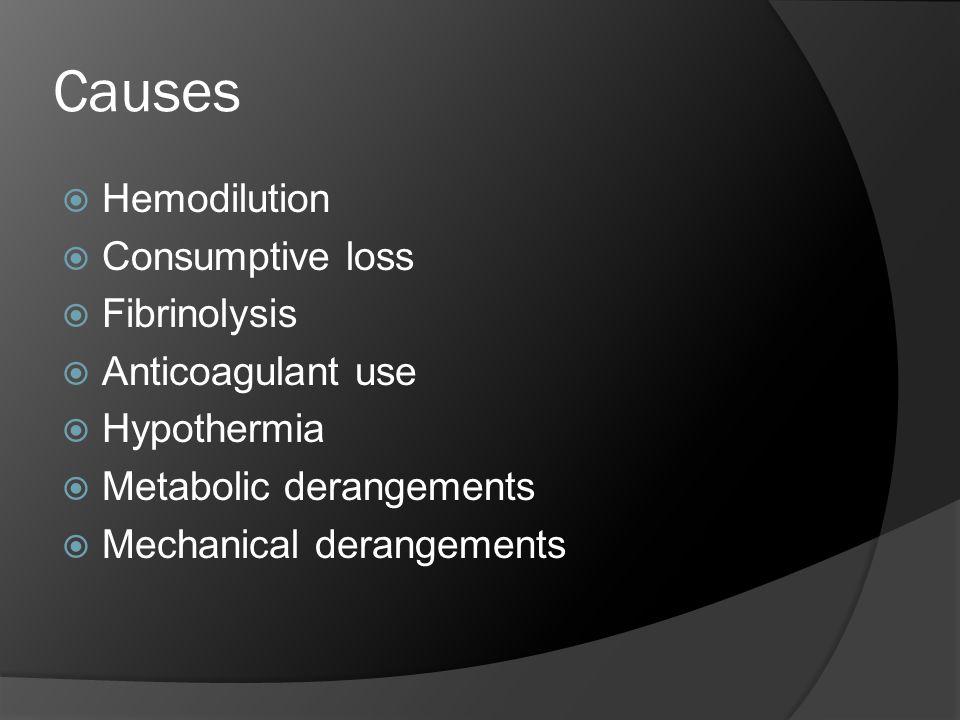 Causes  Hemodilution  Consumptive loss  Fibrinolysis  Anticoagulant use  Hypothermia  Metabolic derangements  Mechanical derangements