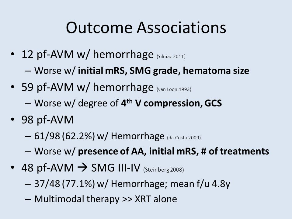 Outcome Associations 12 pf-AVM w/ hemorrhage (Yilmaz 2011) – Worse w/ initial mRS, SMG grade, hematoma size 59 pf-AVM w/ hemorrhage (van Loon 1993) – Worse w/ degree of 4 th V compression, GCS 98 pf-AVM – 61/98 (62.2%) w/ Hemorrhage (da Costa 2009) – Worse w/ presence of AA, initial mRS, # of treatments 48 pf-AVM  SMG III-IV (Steinberg 2008) – 37/48 (77.1%) w/ Hemorrhage; mean f/u 4.8y – Multimodal therapy >> XRT alone
