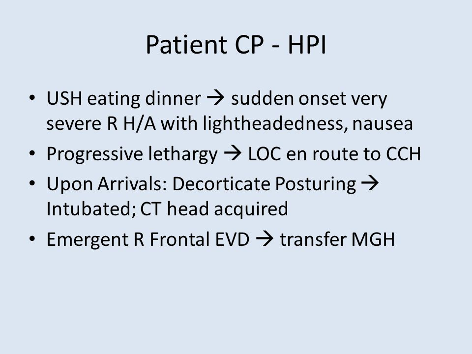 Patient CP - HPI USH eating dinner  sudden onset very severe R H/A with lightheadedness, nausea Progressive lethargy  LOC en route to CCH Upon Arrivals: Decorticate Posturing  Intubated; CT head acquired Emergent R Frontal EVD  transfer MGH