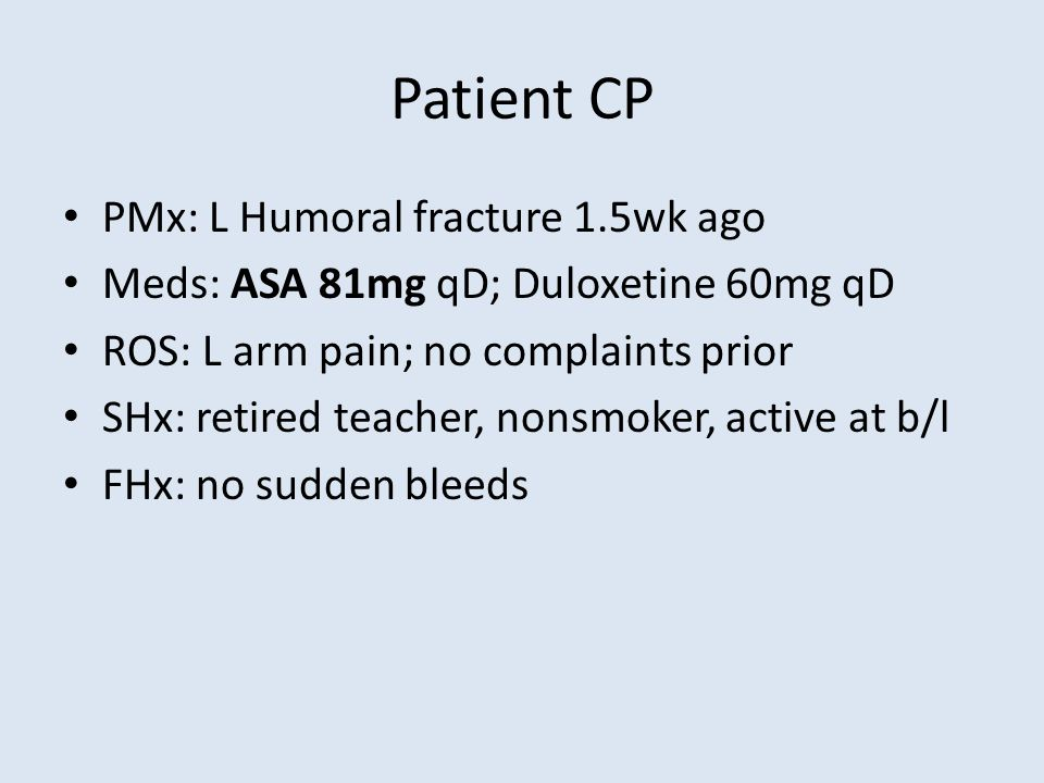 Patient CP PMx: L Humoral fracture 1.5wk ago Meds: ASA 81mg qD; Duloxetine 60mg qD ROS: L arm pain; no complaints prior SHx: retired teacher, nonsmoker, active at b/l FHx: no sudden bleeds