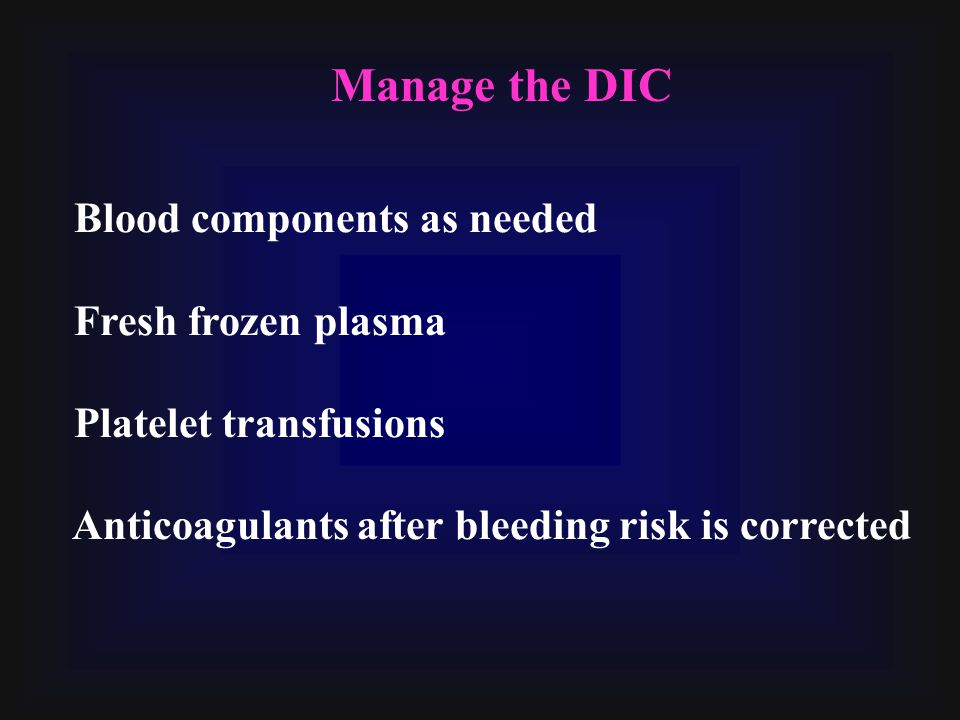 Blood components as needed Fresh frozen plasma Platelet transfusions Anticoagulants after bleeding risk is corrected Manage the DIC