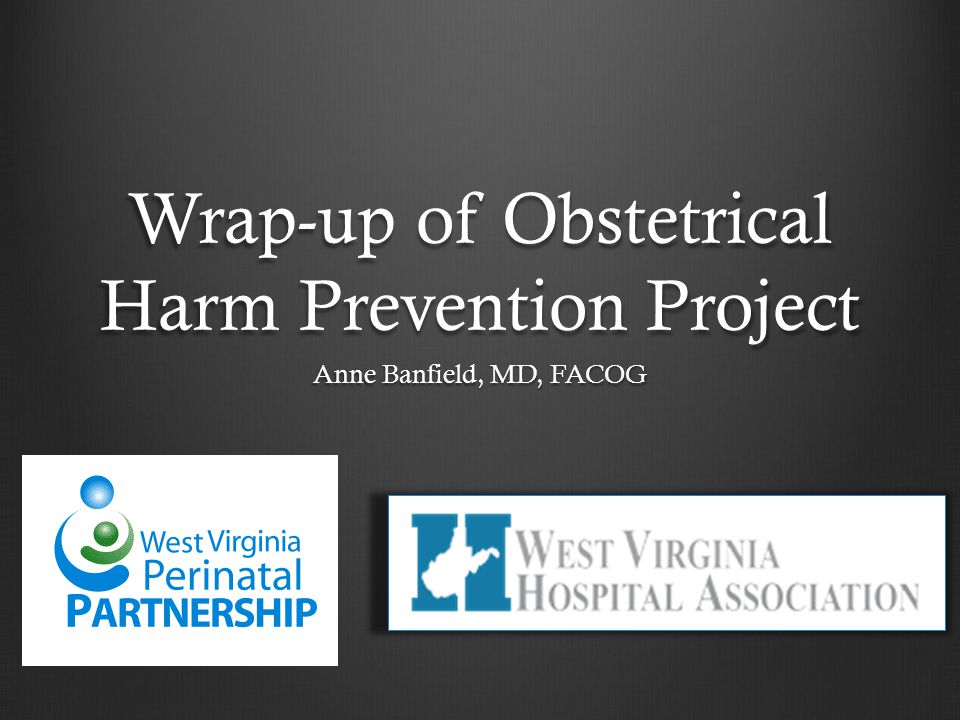 Wrap-up of Obstetrical Harm Prevention Project Anne Banfield, MD, FACOG