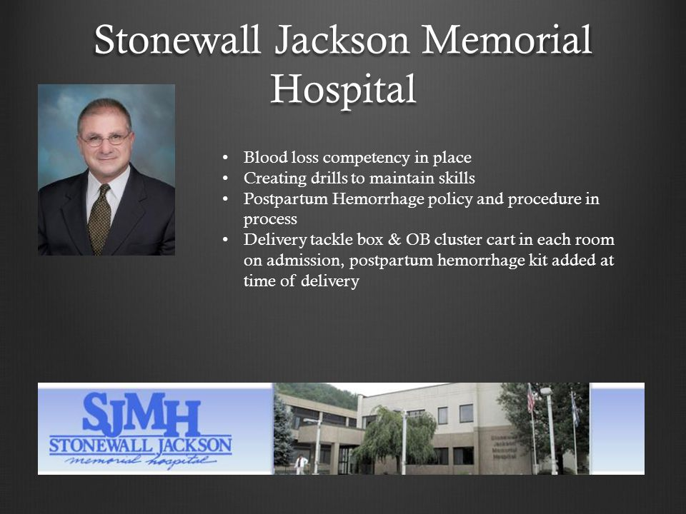 Stonewall Jackson Memorial Hospital Blood loss competency in place Creating drills to maintain skills Postpartum Hemorrhage policy and procedure in process Delivery tackle box & OB cluster cart in each room on admission, postpartum hemorrhage kit added at time of delivery