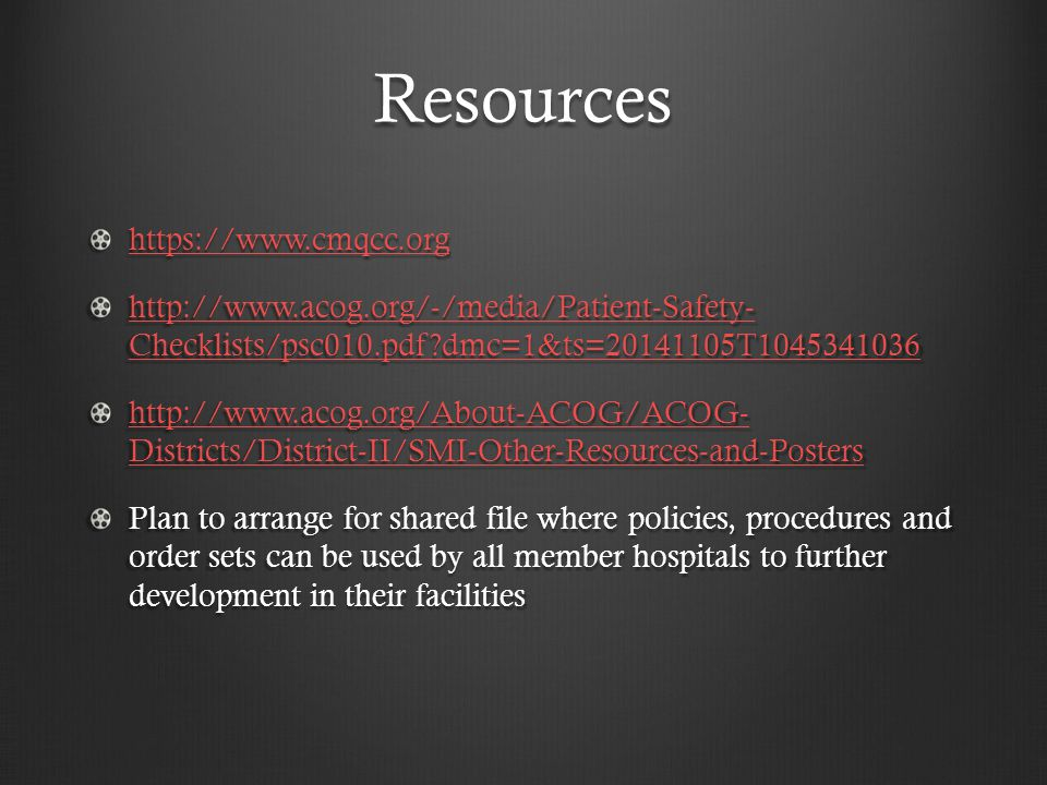 Resources https://www.cmqcc.org http://www.acog.org/-/media/Patient-Safety- Checklists/psc010.pdf dmc=1&ts=20141105T1045341036 http://www.acog.org/-/media/Patient-Safety- Checklists/psc010.pdf dmc=1&ts=20141105T1045341036 http://www.acog.org/About-ACOG/ACOG- Districts/District-II/SMI-Other-Resources-and-Posters http://www.acog.org/About-ACOG/ACOG- Districts/District-II/SMI-Other-Resources-and-Posters Plan to arrange for shared file where policies, procedures and order sets can be used by all member hospitals to further development in their facilities