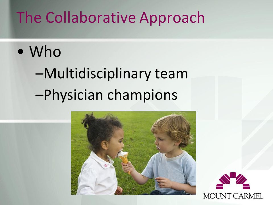 The Collaborative Approach Who –Multidisciplinary team –Physician champions