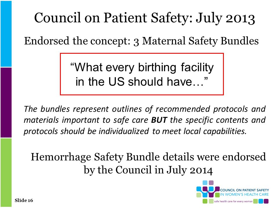 Slide 16 Council on Patient Safety: July 2013 Endorsed the concept: 3 Maternal Safety Bundles What every birthing facility in the US should have… The bundles represent outlines of recommended protocols and materials important to safe care BUT the specific contents and protocols should be individualized to meet local capabilities.