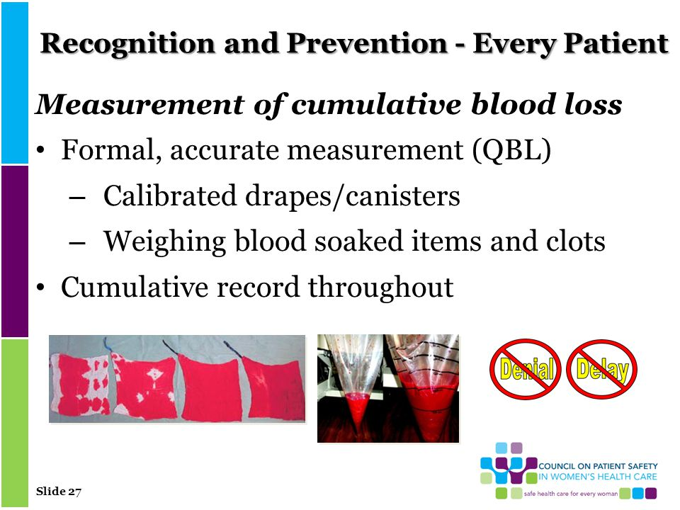 Slide 27 Recognition and Prevention - Every Patient Measurement of cumulative blood loss Formal, accurate measurement (QBL) – Calibrated drapes/canisters – Weighing blood soaked items and clots Cumulative record throughout