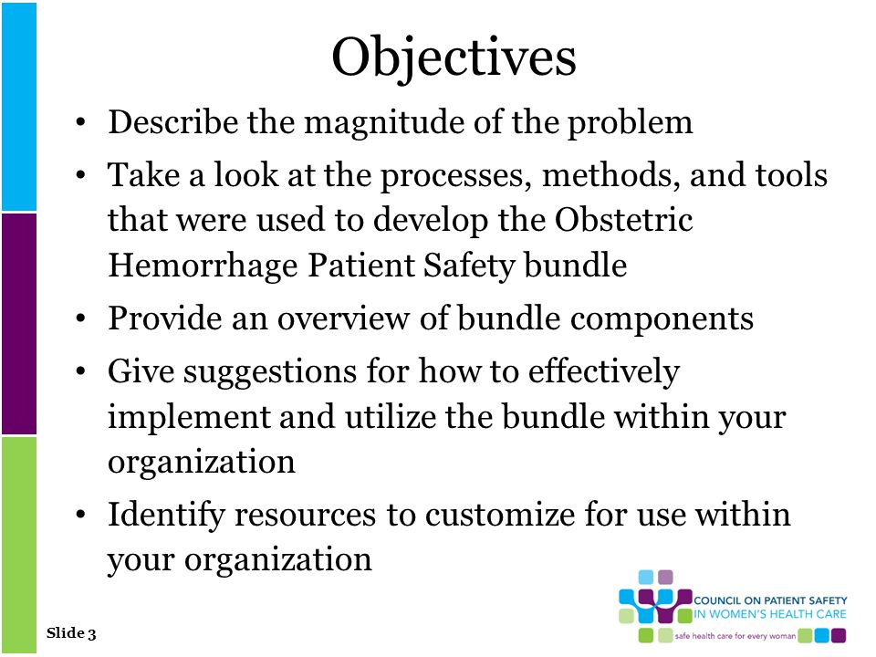 Slide 3 Objectives Describe the magnitude of the problem Take a look at the processes, methods, and tools that were used to develop the Obstetric Hemorrhage Patient Safety bundle Provide an overview of bundle components Give suggestions for how to effectively implement and utilize the bundle within your organization Identify resources to customize for use within your organization